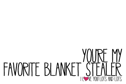 Valentine - You're my favorite blanket stealer.